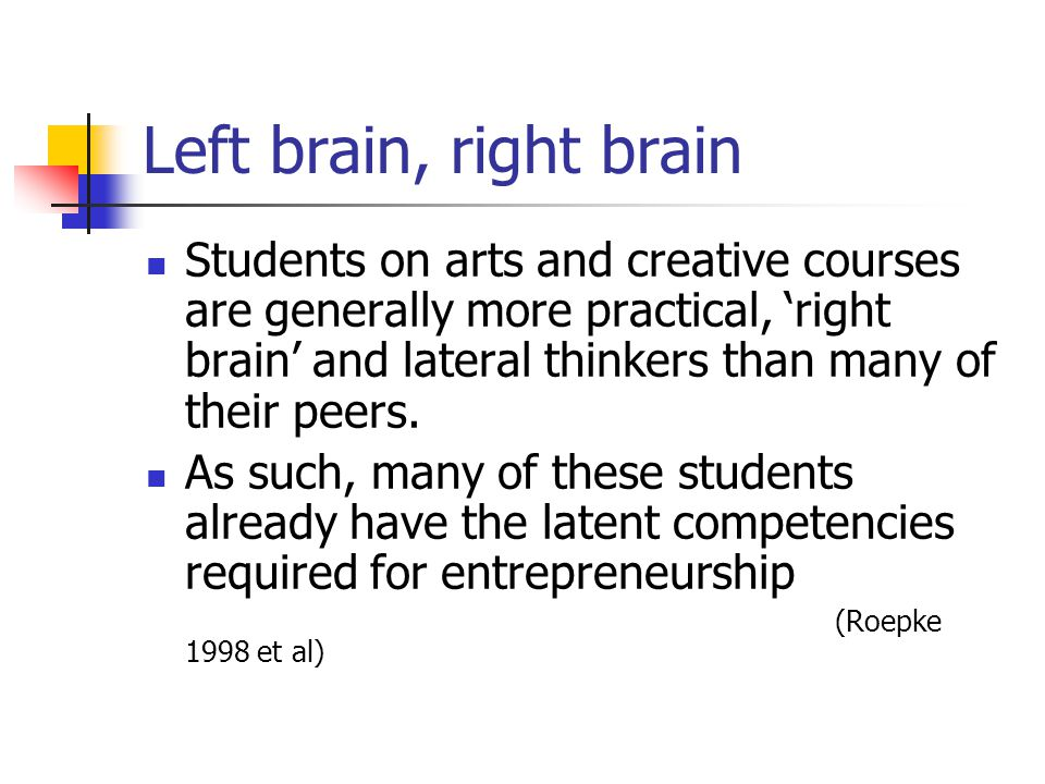 Left brain, right brain Students on arts and creative courses are generally more practical, 'right brain' and lateral thinkers than many of their peers.
