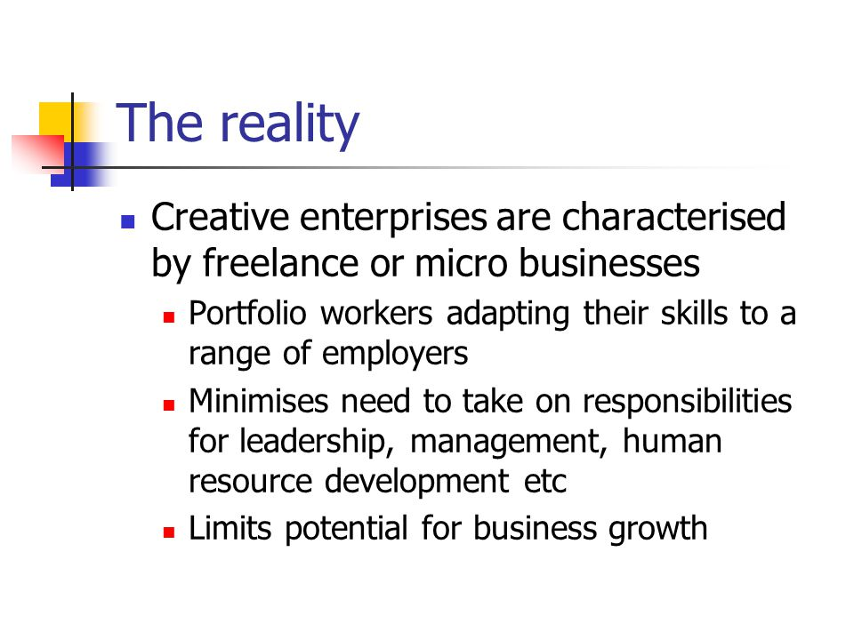 The reality Creative enterprises are characterised by freelance or micro businesses Portfolio workers adapting their skills to a range of employers Minimises need to take on responsibilities for leadership, management, human resource development etc Limits potential for business growth