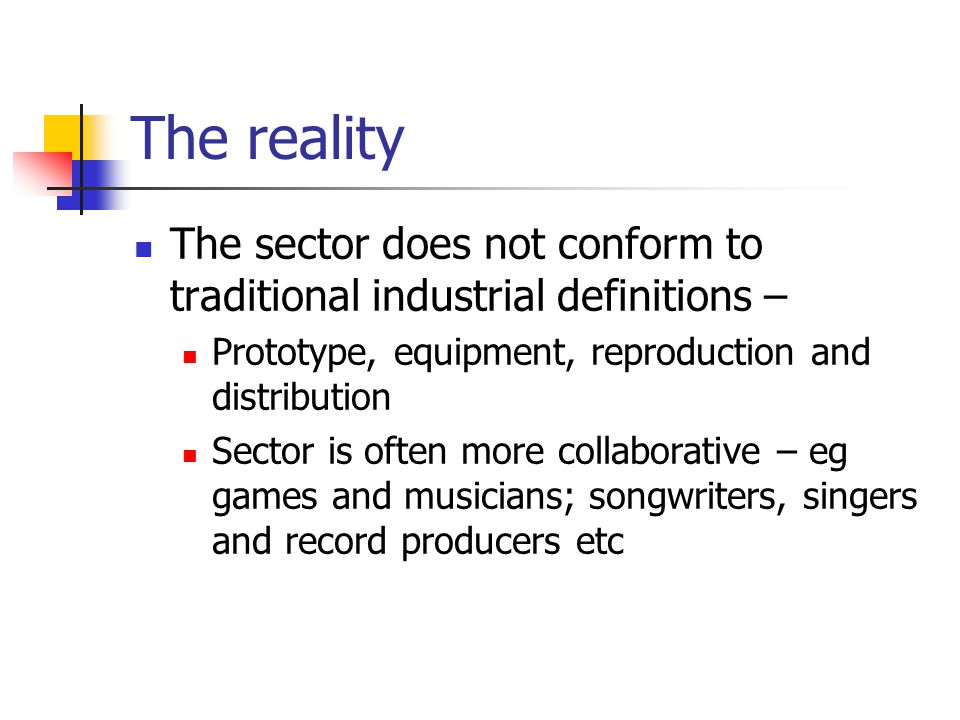 The reality The sector does not conform to traditional industrial definitions – Prototype, equipment, reproduction and distribution Sector is often more collaborative – eg games and musicians; songwriters, singers and record producers etc