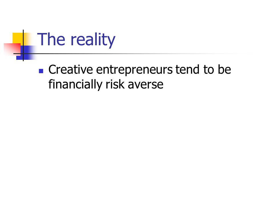 The reality Creative entrepreneurs tend to be financially risk averse