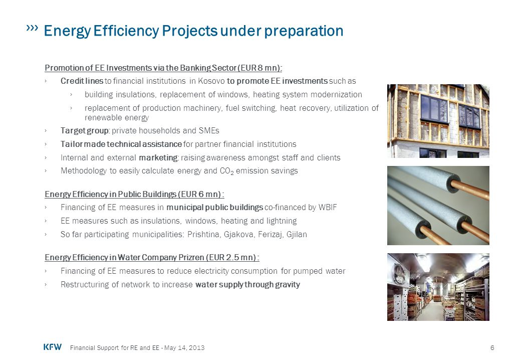 6 Financial Support for RE and EE - May 14, 2013 Energy Efficiency Projects under preparation Promotion of EE Investments via the Banking Sector (EUR
