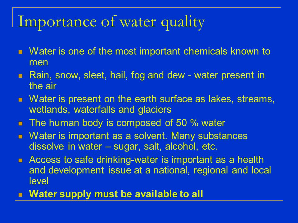 Importance of water quality Water is one of the most important chemicals known to men Rain, snow, sleet, hail, fog and dew - water present in the air Water is present on the earth surface as lakes, streams, wetlands, waterfalls and glaciers The human body is composed of 50 % water Water is important as a solvent.