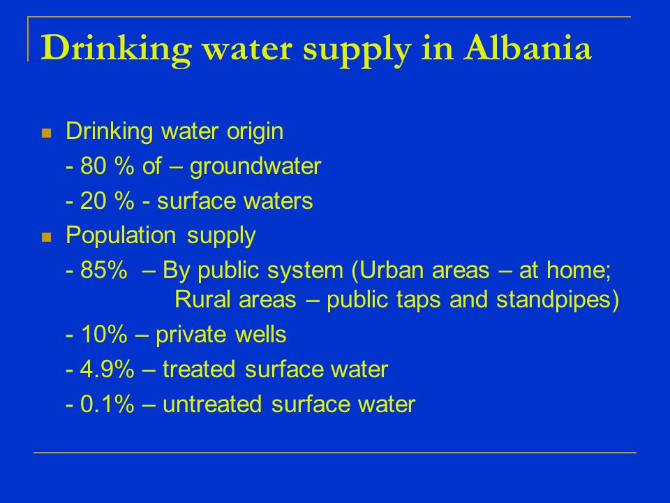 Drinking water origin - 80 % of – groundwater - 20 % - surface waters Population supply - 85% – By public system (Urban areas – at home; Rural areas – public taps and standpipes) - 10% – private wells - 4.9% – treated surface water - 0.1% – untreated surface water Drinking water supply in Albania
