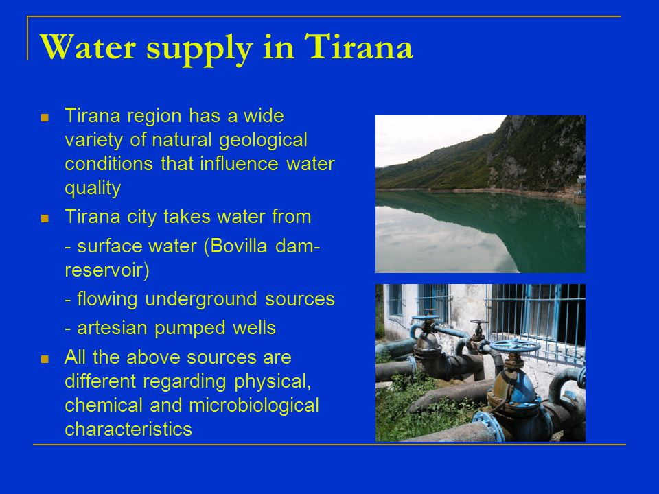 Tirana's water quality Physical characteristics Turbidity - usually in normal parameters - In rainy periods & damaged supply network ranges from 8 – 92 ntu Odor & Taste - usually in normal parameters - faecal odors & oil odors in rainy periods and damaged supply network - odors from algae (Cyklotela diatomea) occurs since 2 years ago in Bovilla reservoir - from these period began the monitoring of human activites impact such as biological, physical and chemical indicators Temperature – of Tirana's water sources ranges from 7 -17º C depending from the type of source