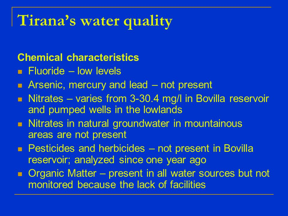 Chemical characteristics Fluoride – low levels Arsenic, mercury and lead – not present Nitrates – varies from 3-30.4 mg/l in Bovilla reservoir and pumped wells in the lowlands Nitrates in natural groundwater in mountainous areas are not present Pesticides and herbicides – not present in Bovilla reservoir; analyzed since one year ago Organic Matter – present in all water sources but not monitored because the lack of facilities Tirana's water quality