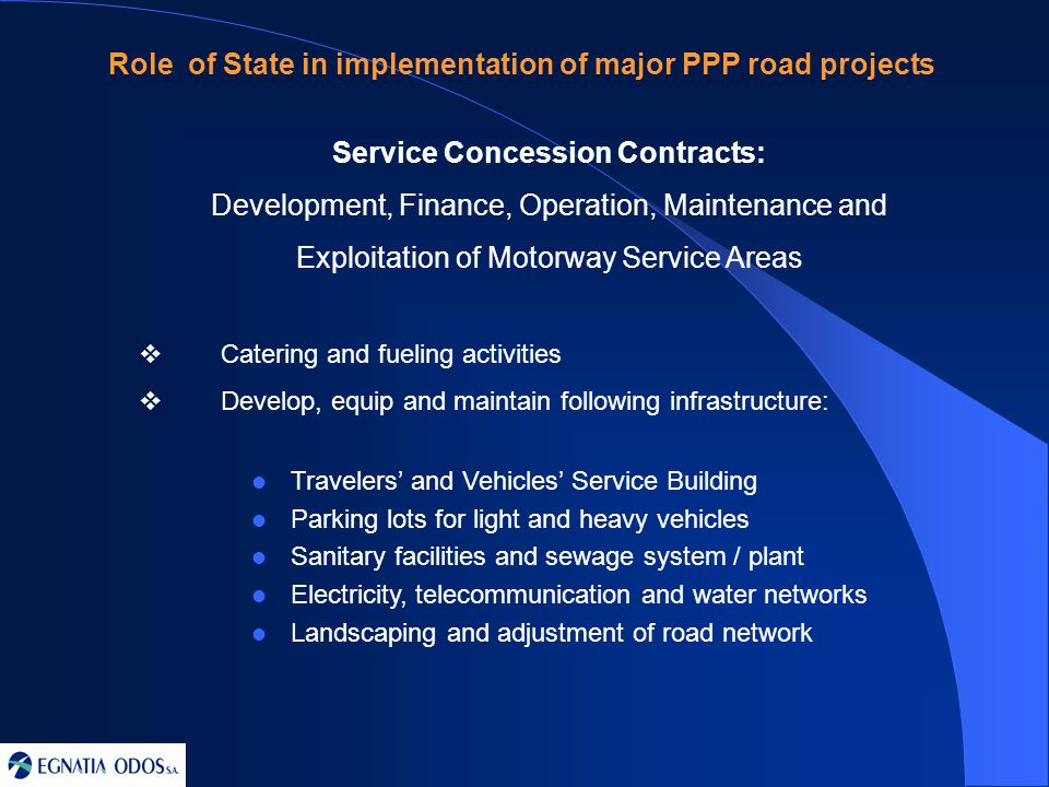 Service Concession Contracts: Development, Finance, Operation, Maintenance and Exploitation of Motorway Service Areas  Catering and fueling activities  Develop, equip and maintain following infrastructure: Travelers' and Vehicles' Service Building Parking lots for light and heavy vehicles Sanitary facilities and sewage system / plant Electricity, telecommunication and water networks Landscaping and adjustment of road network Role of State in implementation of major PPP road projects