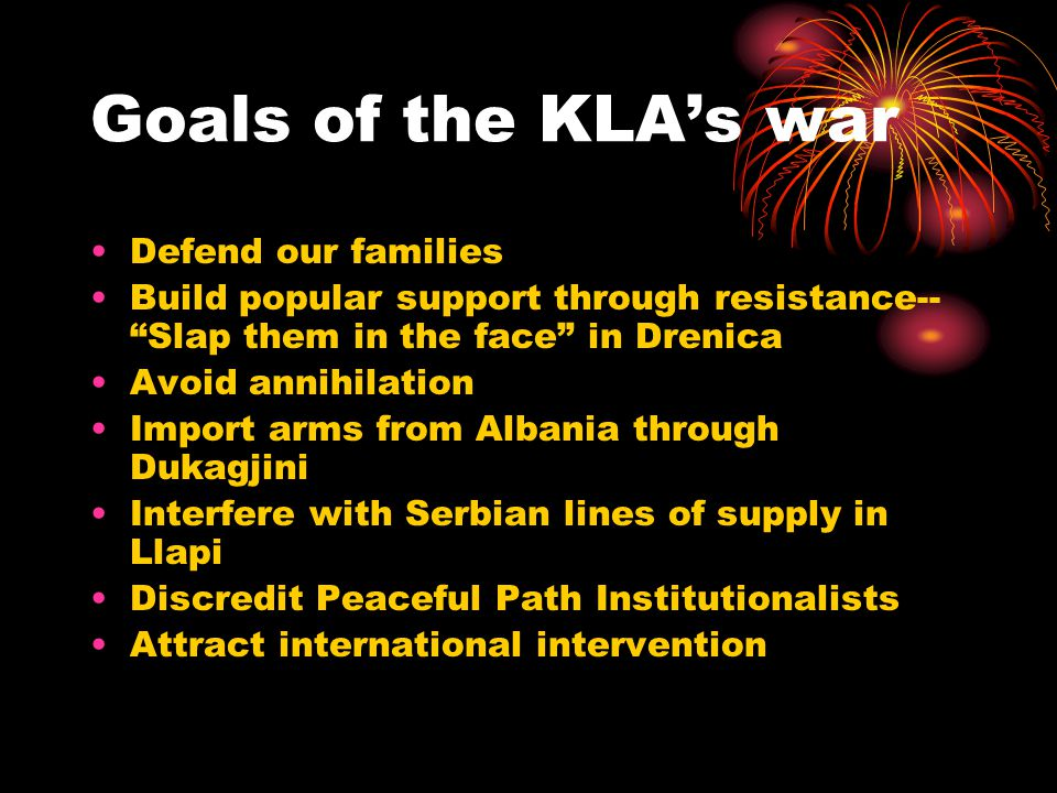 Goals of the KLA's war Defend our families Build popular support through resistance-- Slap them in the face in Drenica Avoid annihilation Import arms from Albania through Dukagjini Interfere with Serbian lines of supply in Llapi Discredit Peaceful Path Institutionalists Attract international intervention