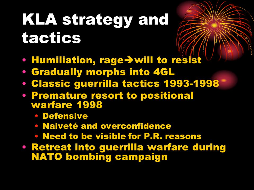 KLA strategy and tactics Humiliation, rage  will to resist Gradually morphs into 4GL Classic guerrilla tactics 1993-1998 Premature resort to positional warfare 1998 Defensive Naiveté and overconfidence Need to be visible for P.R.