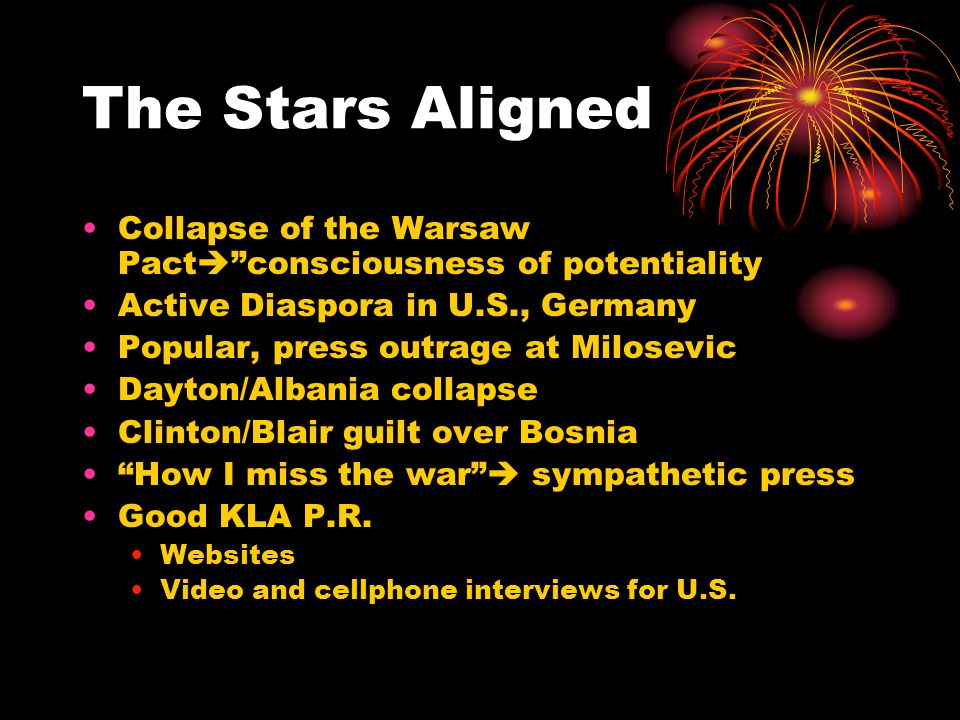 The Stars Aligned Collapse of the Warsaw Pact  consciousness of potentiality Active Diaspora in U.S., Germany Popular, press outrage at Milosevic Dayton/Albania collapse Clinton/Blair guilt over Bosnia How I miss the war  sympathetic press Good KLA P.R.