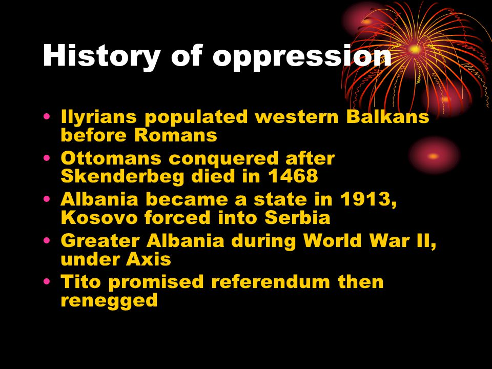 History of oppression Ilyrians populated western Balkans before Romans Ottomans conquered after Skenderbeg died in 1468 Albania became a state in 1913, Kosovo forced into Serbia Greater Albania during World War II, under Axis Tito promised referendum then renegged