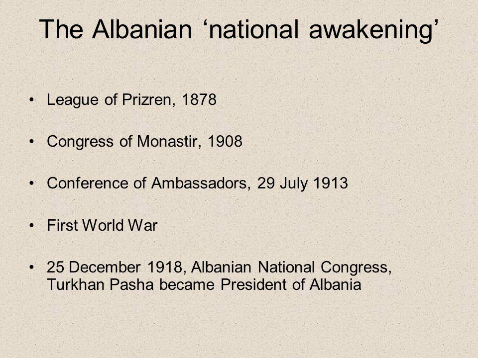The Albanian 'national awakening' League of Prizren, 1878 Congress of Monastir, 1908 Conference of Ambassadors, 29 July 1913 First World War 25 Decemb