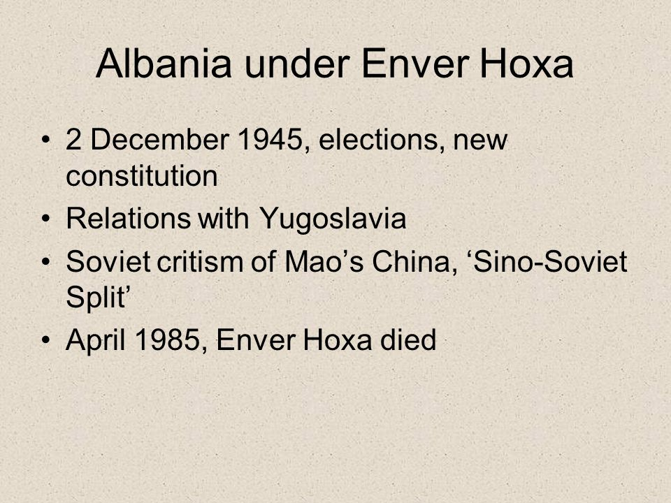 Albania under Enver Hoxa 2 December 1945, elections, new constitution Relations with Yugoslavia Soviet critism of Mao's China, 'Sino-Soviet Split' April 1985, Enver Hoxa died