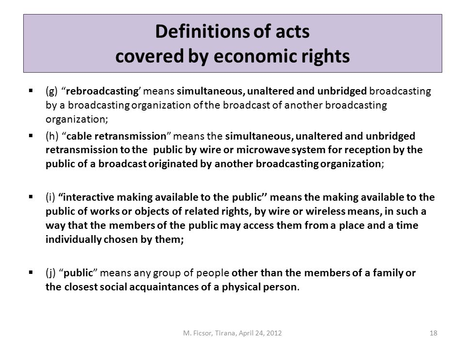 """Definitions of acts covered by economic rights  (g) """"rebroadcasting' means simultaneous, unaltered and unbridged broadcasting by a broadcasting organ"""