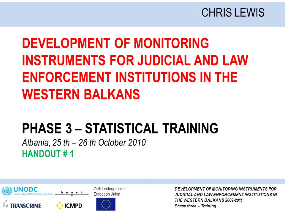 With funding from the European Union DEVELOPMENT OF MONITORING INSTRUMENTS FOR JUDICIAL AND LAW ENFORCEMENT INSTITUTIONS IN THE WESTERN BALKANS 2009-2011 Phase three – Training DEVELOPMENT OF MONITORING INSTRUMENTS FOR JUDICIAL AND LAW ENFORCEMENT INSTITUTIONS IN THE WESTERN BALKANS PHASE 3 – STATISTICAL TRAINING Albania, 25 th – 26 th October 2010 HANDOUT # 1 CHRIS LEWIS