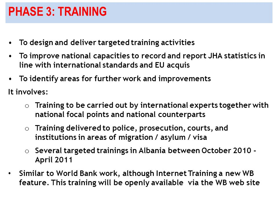 PHASE 3: TRAINING To design and deliver targeted training activities To improve national capacities to record and report JHA statistics in line with international standards and EU acquis To identify areas for further work and improvements It involves: o Training to be carried out by international experts together with national focal points and national counterparts o Training delivered to police, prosecution, courts, and institutions in areas of migration / asylum / visa o Several targeted trainings in Albania between October 2010 - April 2011 Similar to World Bank work, although Internet Training a new WB feature.