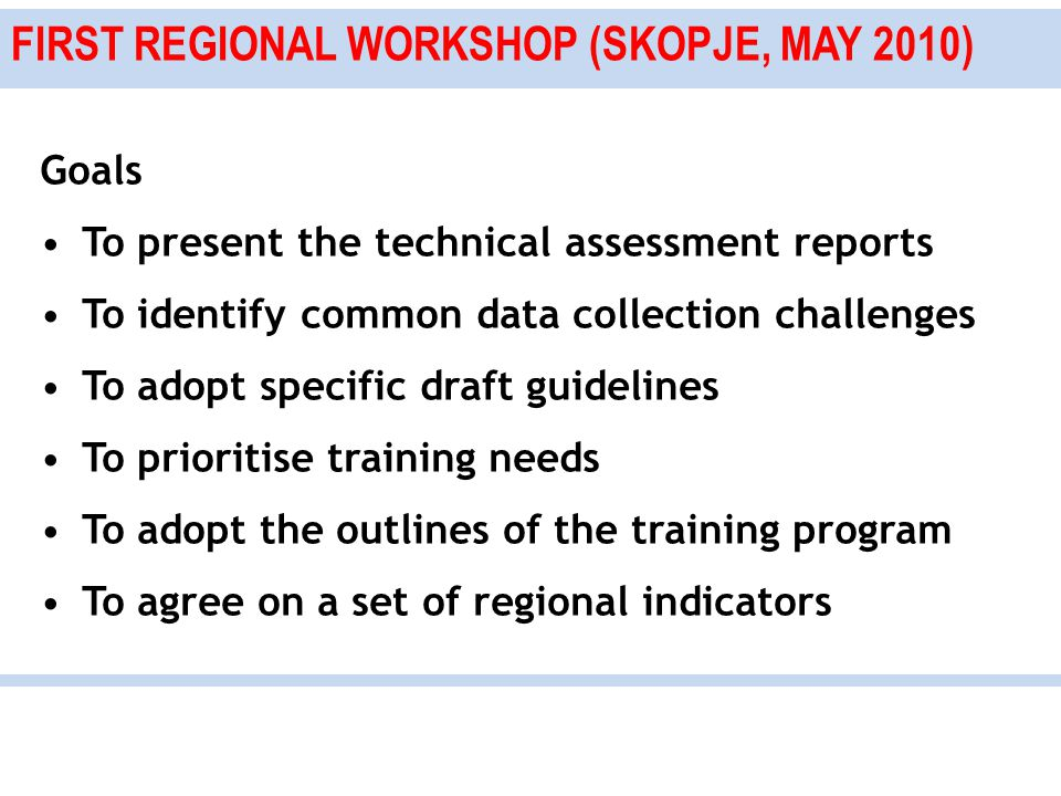 FIRST REGIONAL WORKSHOP (SKOPJE, MAY 2010) Goals To present the technical assessment reports To identify common data collection challenges To adopt specific draft guidelines To prioritise training needs To adopt the outlines of the training program To agree on a set of regional indicators