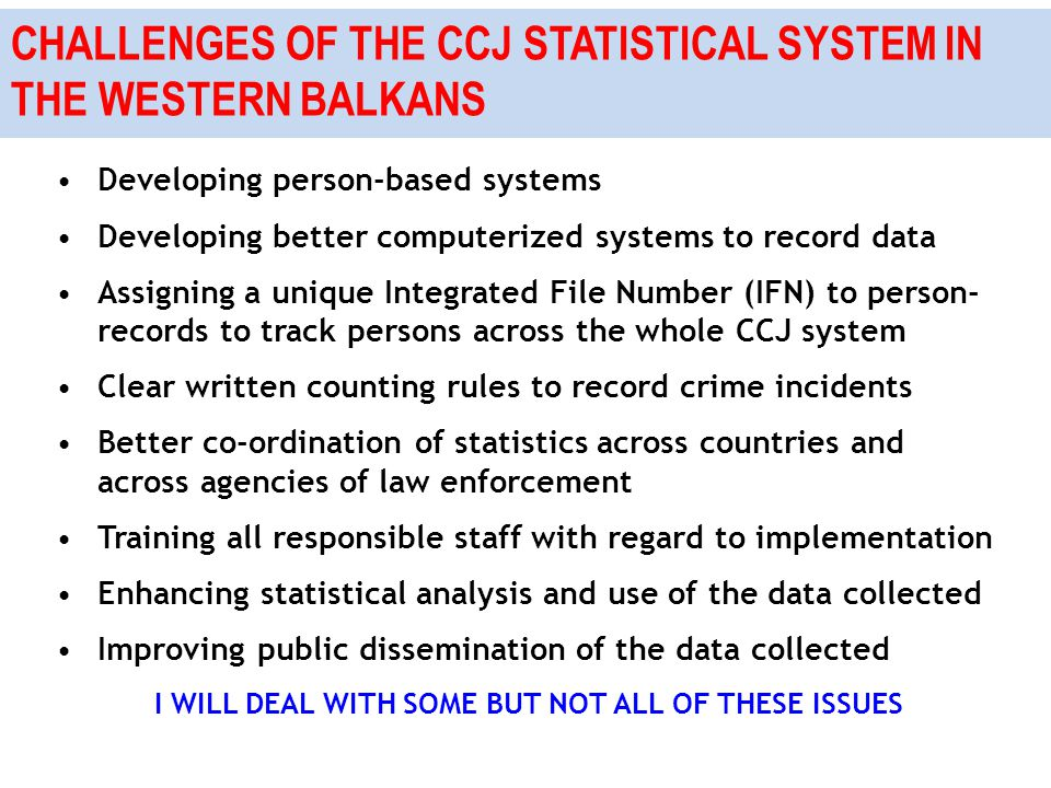 CHALLENGES OF THE CCJ STATISTICAL SYSTEM IN THE WESTERN BALKANS Developing person-based systems Developing better computerized systems to record data Assigning a unique Integrated File Number (IFN) to person- records to track persons across the whole CCJ system Clear written counting rules to record crime incidents Better co-ordination of statistics across countries and across agencies of law enforcement Training all responsible staff with regard to implementation Enhancing statistical analysis and use of the data collected Improving public dissemination of the data collected I WILL DEAL WITH SOME BUT NOT ALL OF THESE ISSUES