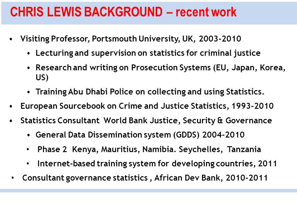 CHRIS LEWIS BACKGROUND – recent work Visiting Professor, Portsmouth University, UK, 2003-2010 Lecturing and supervision on statistics for criminal justice Research and writing on Prosecution Systems (EU, Japan, Korea, US) Training Abu Dhabi Police on collecting and using Statistics.