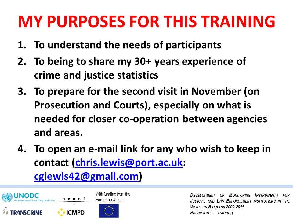 With funding from the European Union D EVELOPMENT OF M ONITORING I NSTRUMENTS FOR J UDICIAL AND L AW E NFORCEMENT INSTITUTIONS IN THE W ESTERN B ALKANS 2009-2011 Phase three – Training INTRODUCTIONS FROM PARTICIPANTS Please give name, organisation, position and what you would like to gain from the training this week.