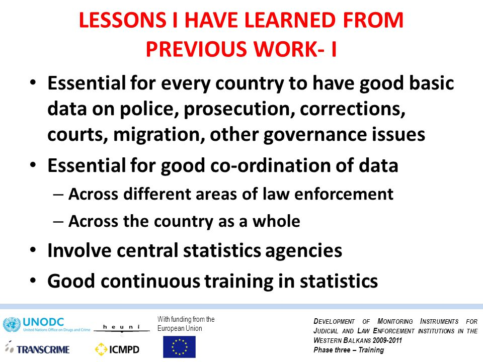 With funding from the European Union D EVELOPMENT OF M ONITORING I NSTRUMENTS FOR J UDICIAL AND L AW E NFORCEMENT INSTITUTIONS IN THE W ESTERN B ALKANS 2009-2011 Phase three – Training LESSONS I HAVE LEARNED FROM PREVIOUS WORK- I Essential for every country to have good basic data on police, prosecution, corrections, courts, migration, other governance issues Essential for good co-ordination of data – Across different areas of law enforcement – Across the country as a whole Involve central statistics agencies Good continuous training in statistics