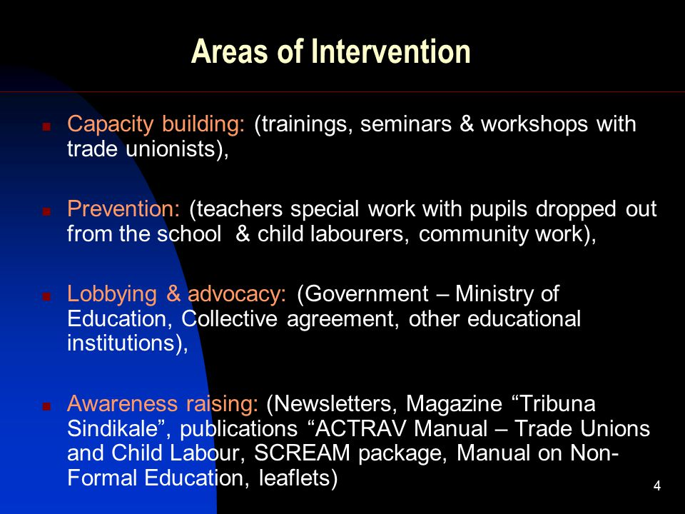 4 Areas of Intervention Capacity building: (trainings, seminars & workshops with trade unionists), Prevention: (teachers special work with pupils dropped out from the school & child labourers, community work), Lobbying & advocacy: (Government – Ministry of Education, Collective agreement, other educational institutions), Awareness raising: (Newsletters, Magazine Tribuna Sindikale , publications ACTRAV Manual – Trade Unions and Child Labour, SCREAM package, Manual on Non- Formal Education, leaflets)