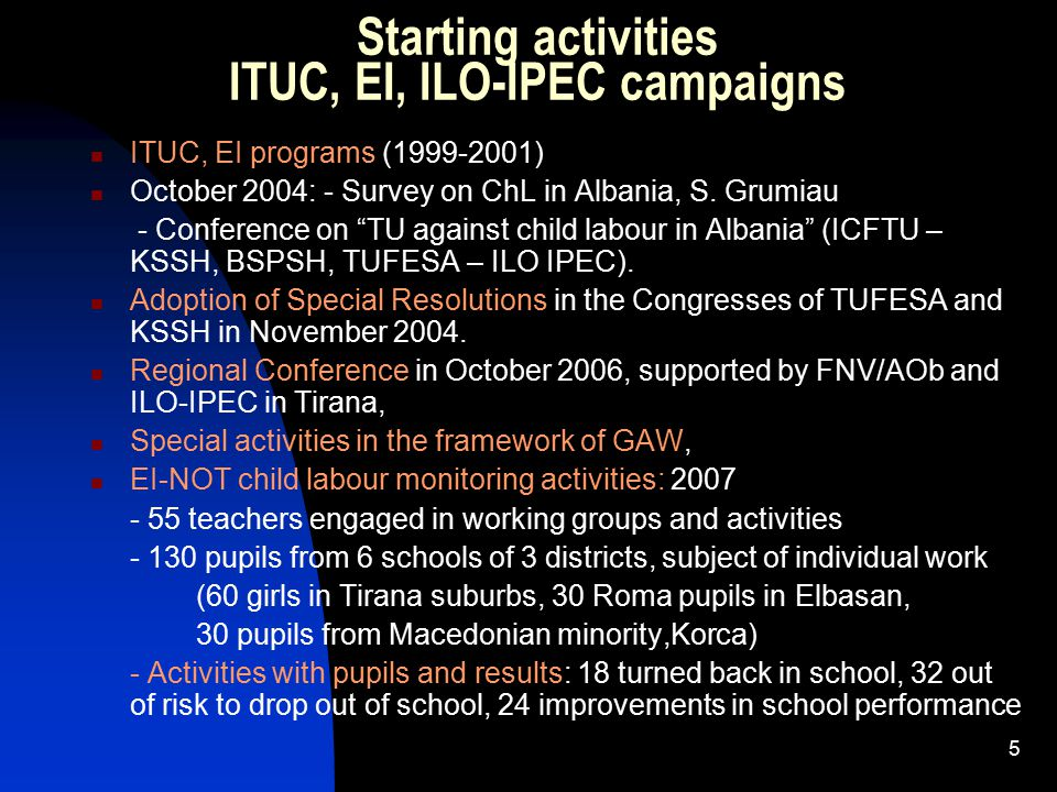 5 Starting activities ITUC, EI, ILO-IPEC campaigns ITUC, EI programs (1999-2001) October 2004: - Survey on ChL in Albania, S.