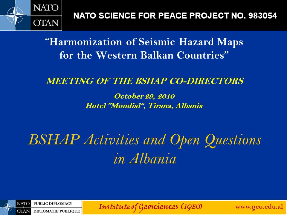 Harmonization of Seismic Hazard Maps for the Western Balkan Countries MEETING OF THE BSHAP CO-DIRECTORS October 29, 2010 Hotel Mondial , Tirana, Albania BSHAP Activities and Open Questions in Albania Institute of Geosciences ( IGEO ) www.geo.edu.al NATO SCIENCE FOR PEACE PROJECT NO.
