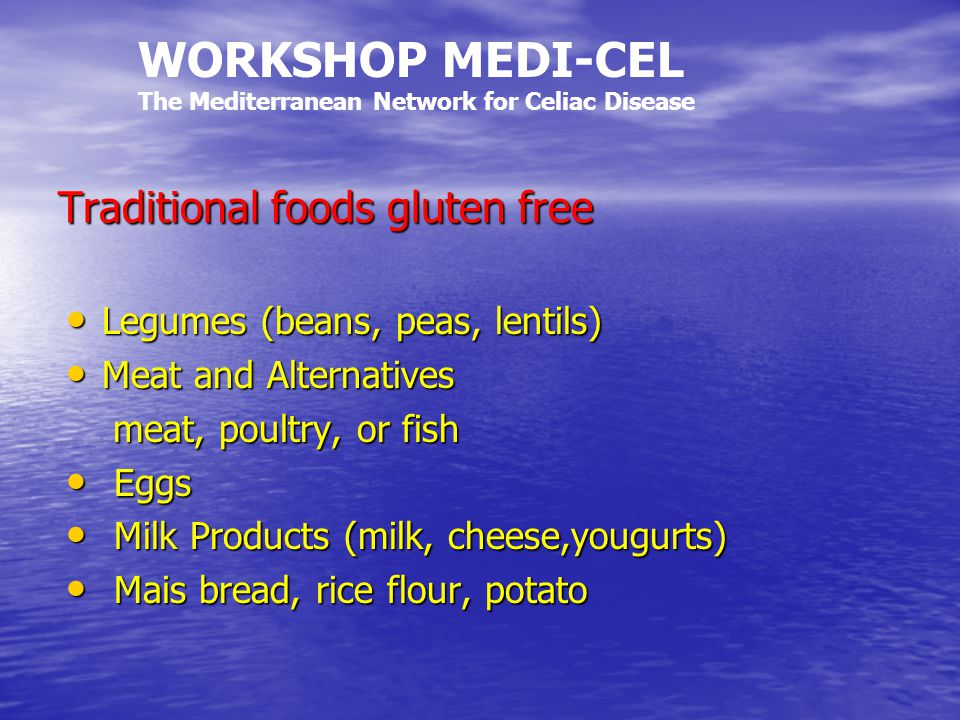 Traditional foods gluten free Legumes (beans, peas, lentils) Legumes (beans, peas, lentils) Meat and Alternatives Meat and Alternatives meat, poultry, or fish meat, poultry, or fish Eggs Eggs Milk Products (milk, cheese,yougurts) Milk Products (milk, cheese,yougurts) Mais bread, rice flour, potato Mais bread, rice flour, potato WORKSHOP MEDI-CEL The Mediterranean Network for Celiac Disease