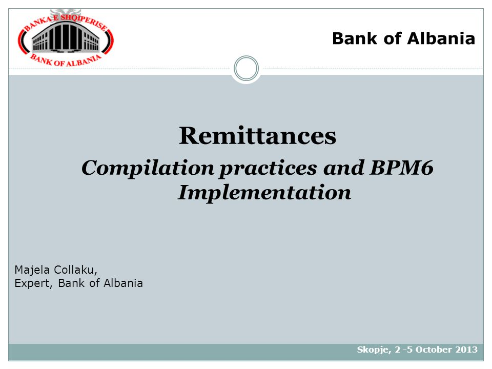Remittances Compilation practices and BPM6 Implementation Skopje, 2 -5 October 2013 Majela Collaku, Expert, Bank of Albania Bank of Albania