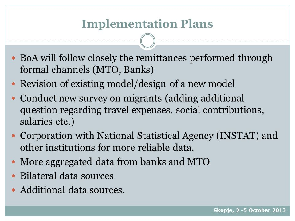 Implementation Plans BoA will follow closely the remittances performed through formal channels (MTO, Banks) Revision of existing model/design of a new model Conduct new survey on migrants (adding additional question regarding travel expenses, social contributions, salaries etc.) Corporation with National Statistical Agency (INSTAT) and other institutions for more reliable data.