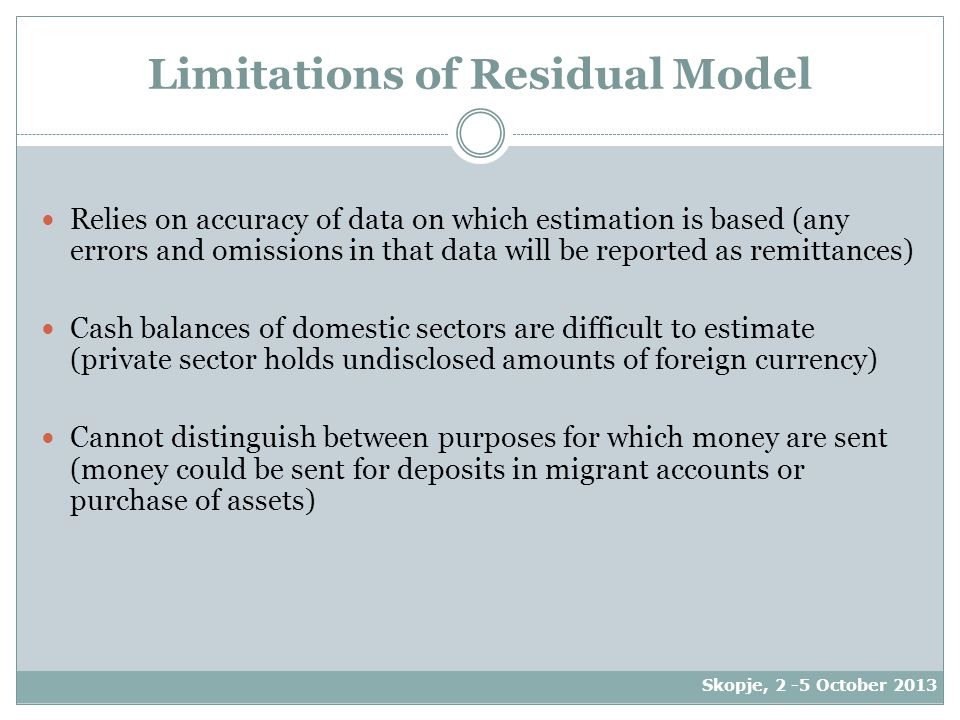 Limitations of Residual Model Relies on accuracy of data on which estimation is based (any errors and omissions in that data will be reported as remittances) Cash balances of domestic sectors are difficult to estimate (private sector holds undisclosed amounts of foreign currency) Cannot distinguish between purposes for which money are sent (money could be sent for deposits in migrant accounts or purchase of assets) Skopje, 2 -5 October 2013