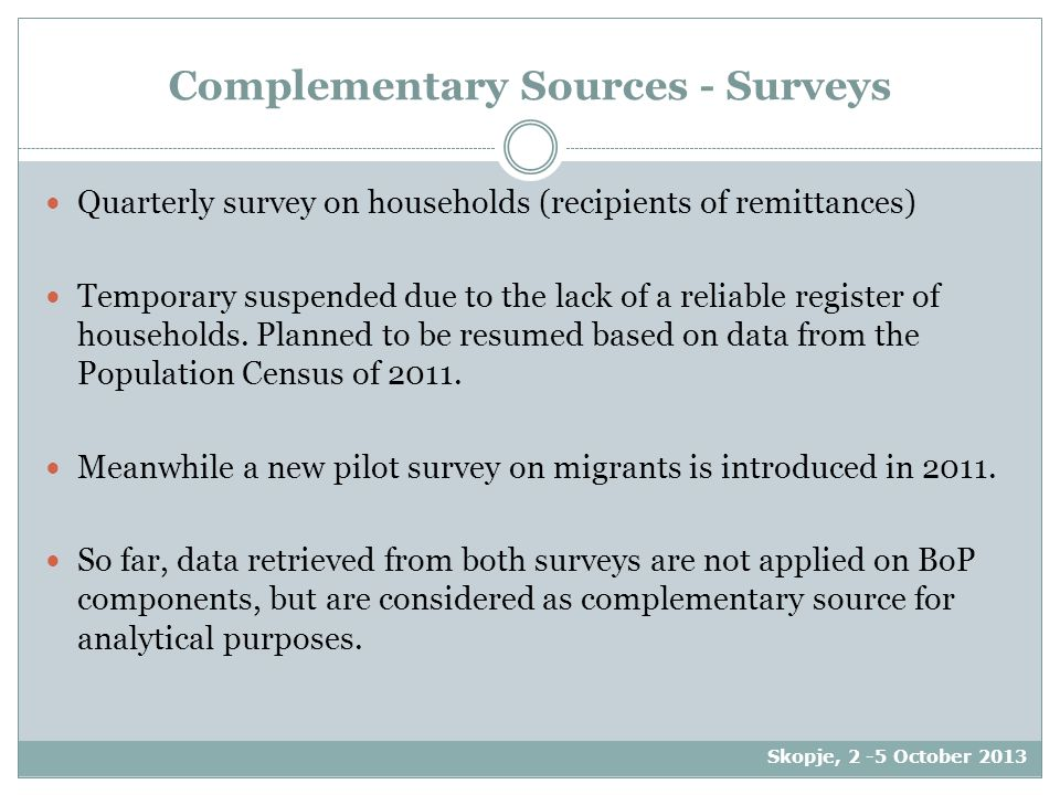 Complementary Sources - Surveys Quarterly survey on households (recipients of remittances) Temporary suspended due to the lack of a reliable register of households.