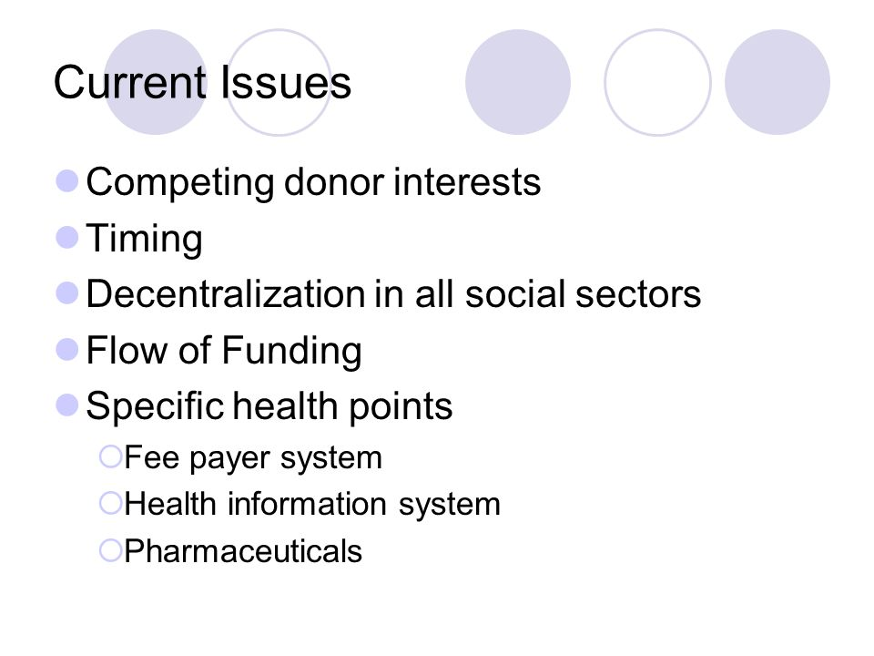 Current Issues Competing donor interests Timing Decentralization in all social sectors Flow of Funding Specific health points  Fee payer system  Health information system  Pharmaceuticals