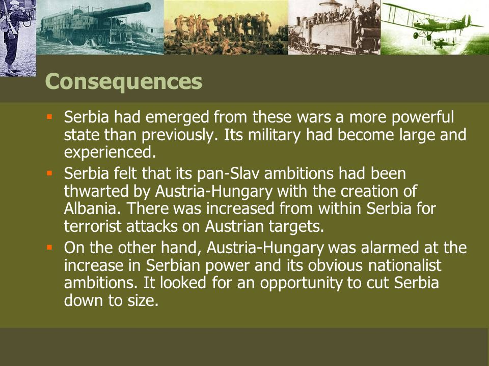 Consequences  Serbia had emerged from these wars a more powerful state than previously.