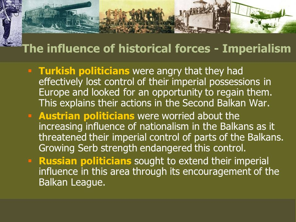 The influence of historical forces - Imperialism  Turkish politicians were angry that they had effectively lost control of their imperial possessions in Europe and looked for an opportunity to regain them.