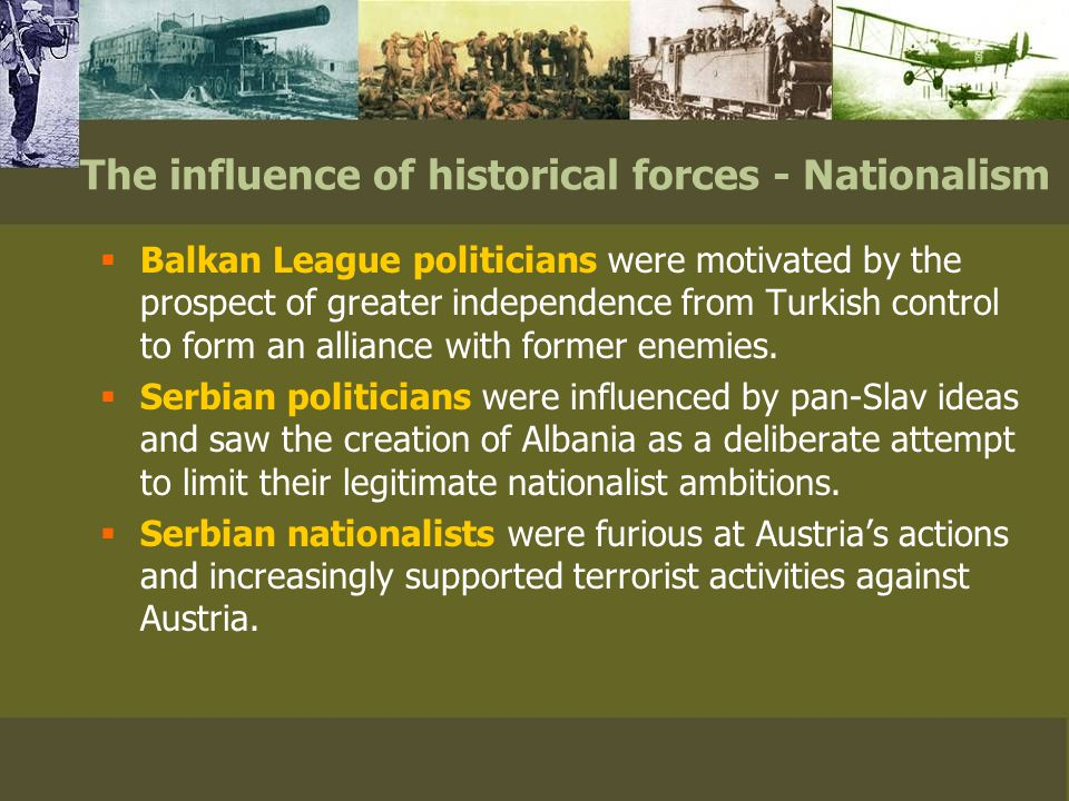 The influence of historical forces - Nationalism  Balkan League politicians were motivated by the prospect of greater independence from Turkish control to form an alliance with former enemies.