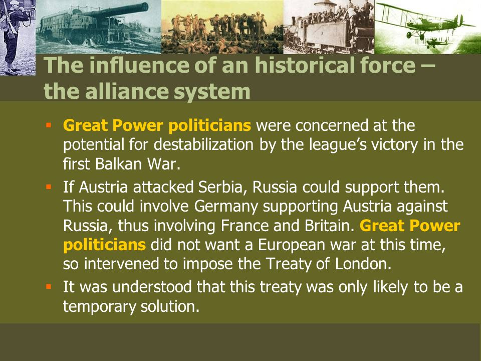 The influence of an historical force – the alliance system  Great Power politicians were concerned at the potential for destabilization by the league's victory in the first Balkan War.