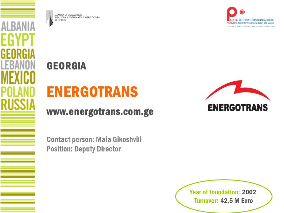 Year of foundation: 2002 Turnover: 42,5 M Euro GEORGIA ENERGOTRANS www.energotrans.com.ge Contact person: Maia Gikoshvili Position: Deputy Director