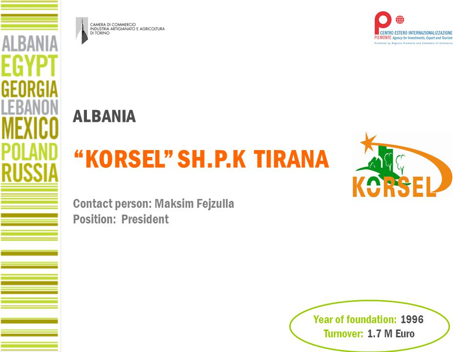 "Year of foundation: 1996 Turnover: 1.7 M Euro ALBANIA ""KORSEL"" SH.P.K TIRANA Contact person: Maksim Fejzulla Position: President"