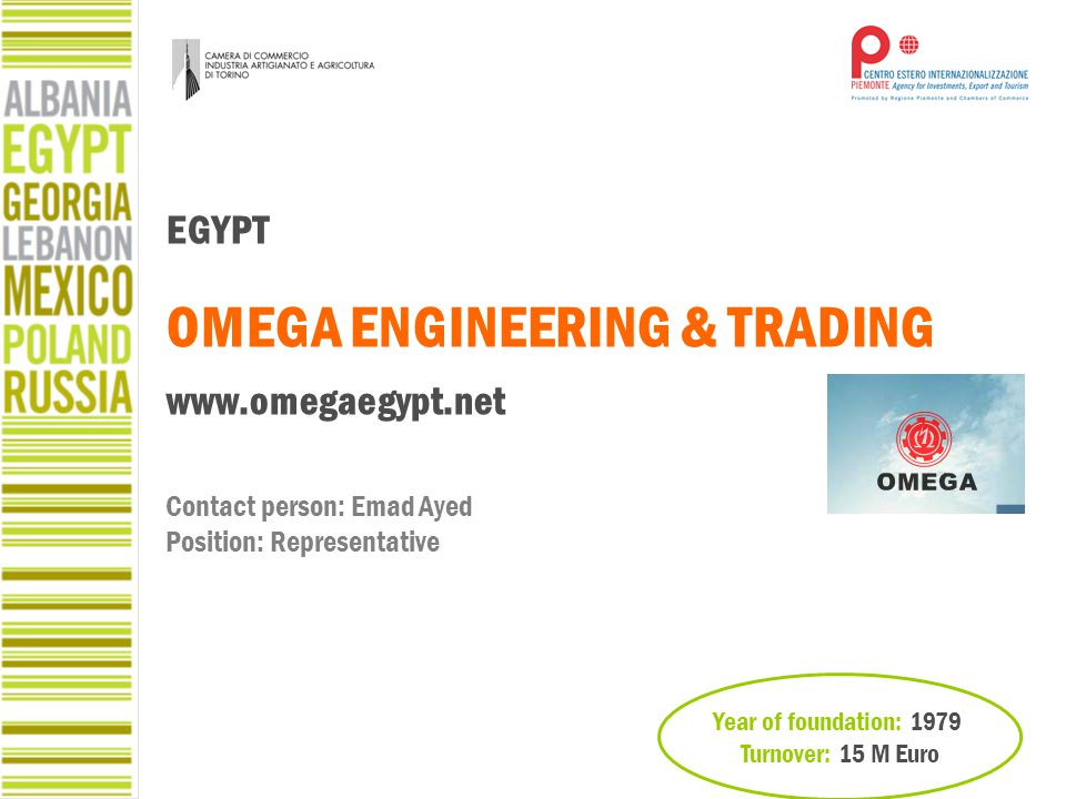 Year of foundation: 1979 Turnover: 15 M Euro EGYPT OMEGA ENGINEERING & TRADING www.omegaegypt.net Contact person: Emad Ayed Position: Representative