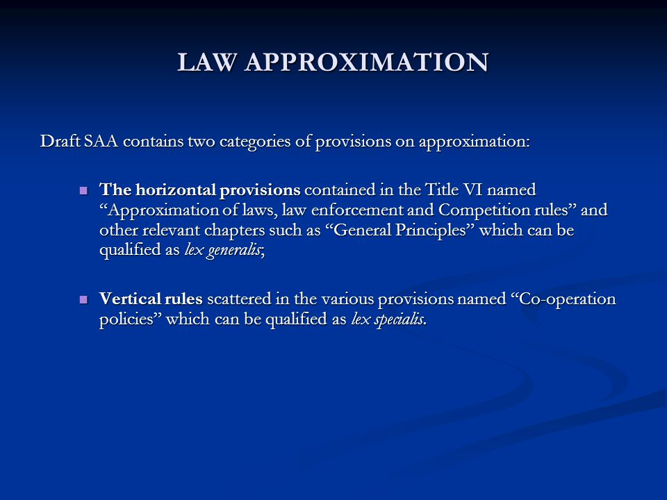 LAW APPROXIMATION Draft SAA contains two categories of provisions on approximation: The horizontal provisions contained in the Title VI named Approximation of laws, law enforcement and Competition rules and other relevant chapters such as General Principles which can be qualified as lex generalis; The horizontal provisions contained in the Title VI named Approximation of laws, law enforcement and Competition rules and other relevant chapters such as General Principles which can be qualified as lex generalis; Vertical rules scattered in the various provisions named Co-operation policies which can be qualified as lex specialis.