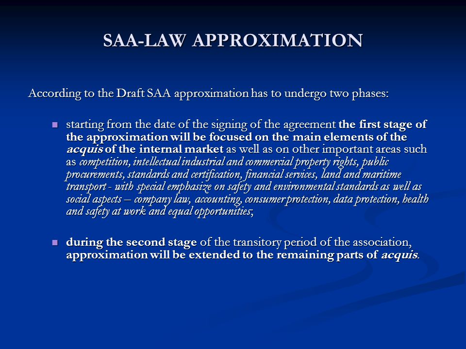 SAA-LAW APPROXIMATION According to the Draft SAA approximation has to undergo two phases: starting from the date of the signing of the agreement the first stage of the approximation will be focused on the main elements of the acquis of the internal market as well as on other important areas such as competition, intellectual industrial and commercial property rights, public procurements, standards and certification, financial services, land and maritime transport - with special emphasize on safety and environmental standards as well as social aspects – company law, accounting, consumer protection, data protection, health and safety at work and equal opportunities; starting from the date of the signing of the agreement the first stage of the approximation will be focused on the main elements of the acquis of the internal market as well as on other important areas such as competition, intellectual industrial and commercial property rights, public procurements, standards and certification, financial services, land and maritime transport - with special emphasize on safety and environmental standards as well as social aspects – company law, accounting, consumer protection, data protection, health and safety at work and equal opportunities; during the second stage of the transitory period of the association, approximation will be extended to the remaining parts of acquis.