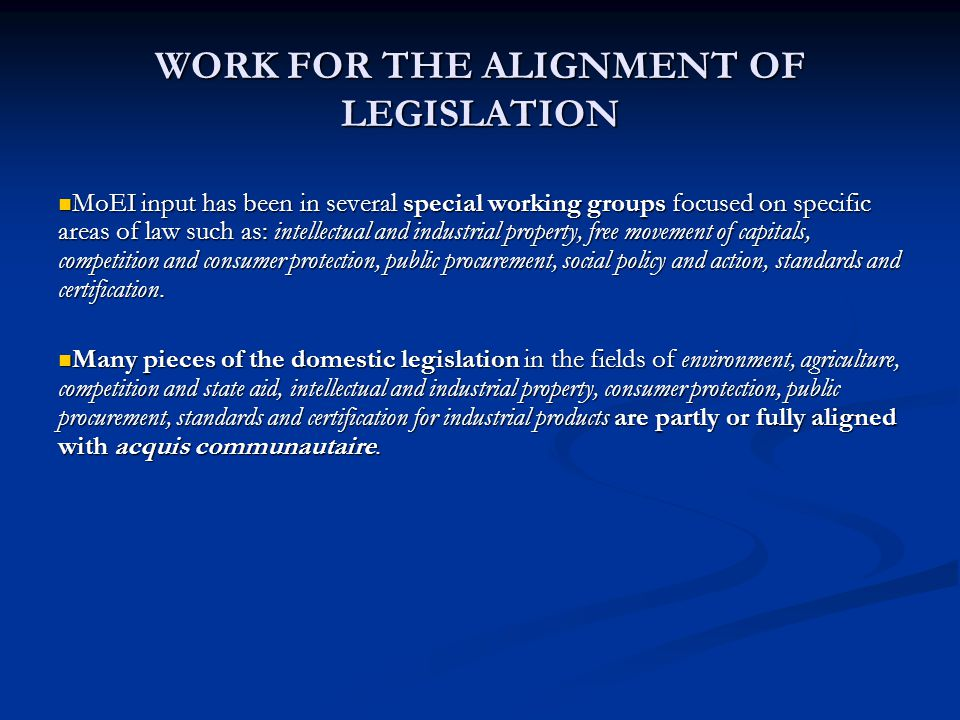 WORK FOR THE ALIGNMENT OF LEGISLATION MoEI input has been in several special working groups focused on specific areas of law such as: intellectual and industrial property, free movement of capitals, competition and consumer protection, public procurement, social policy and action, standards and certification.