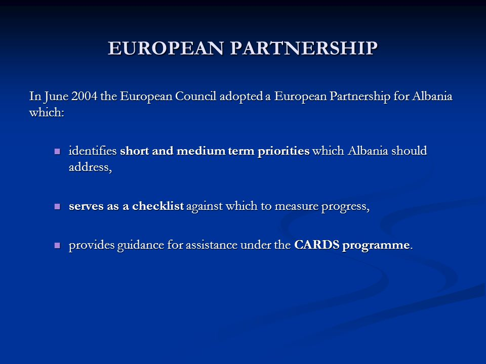 EUROPEAN PARTNERSHIP In June 2004 the European Council adopted a European Partnership for Albania which: identifies short and medium term priorities which Albania should address, identifies short and medium term priorities which Albania should address, serves as a checklist against which to measure progress, serves as a checklist against which to measure progress, provides guidance for assistance under the CARDS programme.