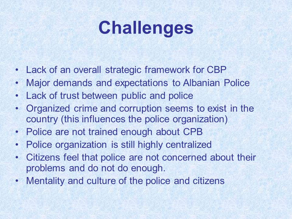Challenges Lack of an overall strategic framework for CBP Major demands and expectations to Albanian Police Lack of trust between public and police Or