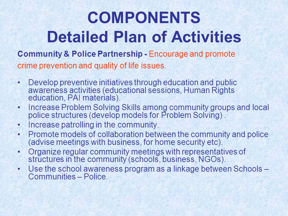 COMPONENTS Detailed Plan of Activities Community & Police Partnership - Encourage and promote crime prevention and quality of life issues. Develop pre