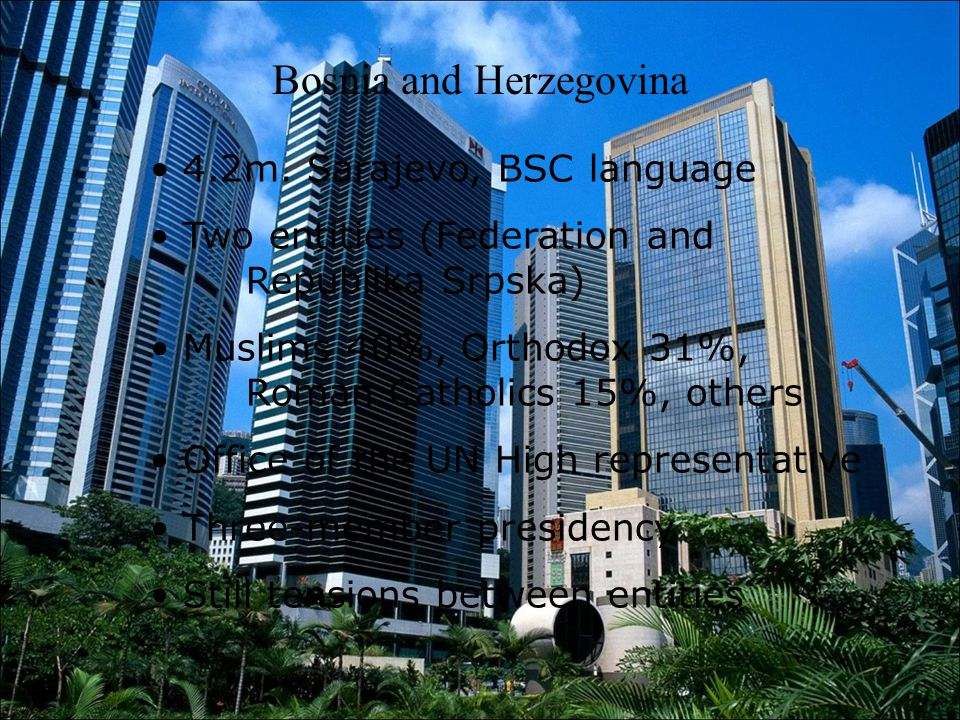 Bosnia and Herzegovina 4.2m. Sarajevo, BSC language Two entities (Federation and Republika Srpska) Muslims 40%, Orthodox 31%, Roman Catholics 15%, oth