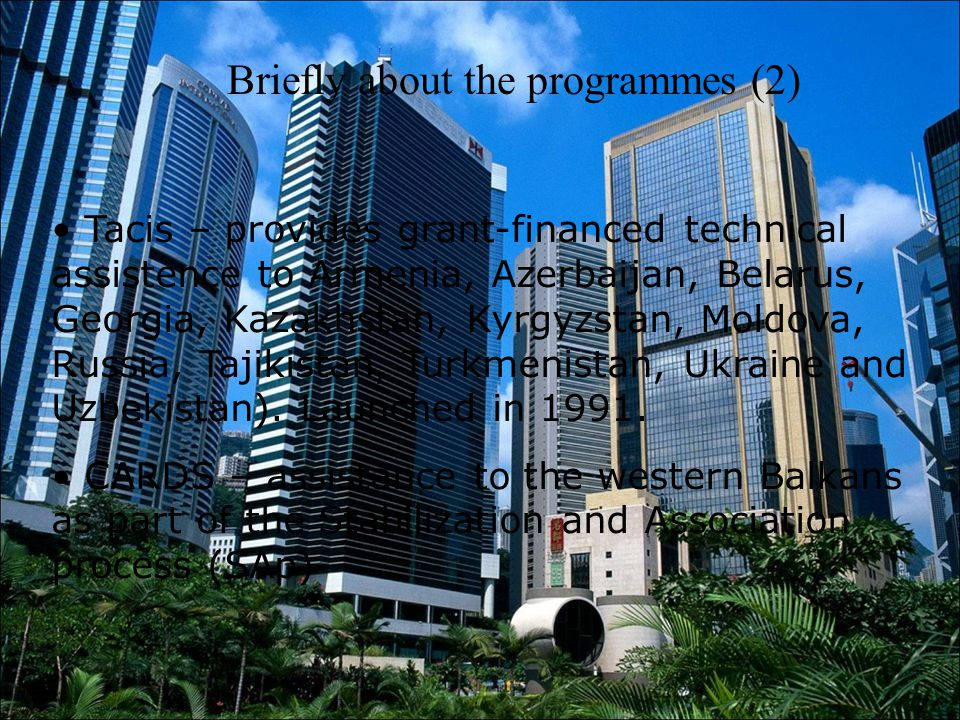 Briefly about the programmes (2) Tacis – provides grant-financed technical assistence to Armenia, Azerbaijan, Belarus, Georgia, Kazakhstan, Kyrgyzstan