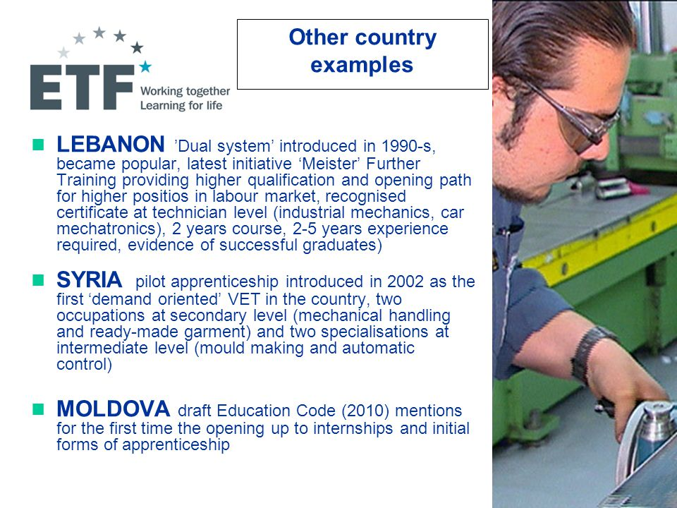 Other country examples LEBANON 'Dual system' introduced in 1990-s, became popular, latest initiative 'Meister' Further Training providing higher qualification and opening path for higher positios in labour market, recognised certificate at technician level (industrial mechanics, car mechatronics), 2 years course, 2-5 years experience required, evidence of successful graduates) SYRIA pilot apprenticeship introduced in 2002 as the first 'demand oriented' VET in the country, two occupations at secondary level (mechanical handling and ready-made garment) and two specialisations at intermediate level (mould making and automatic control) MOLDOVA draft Education Code (2010) mentions for the first time the opening up to internships and initial forms of apprenticeship