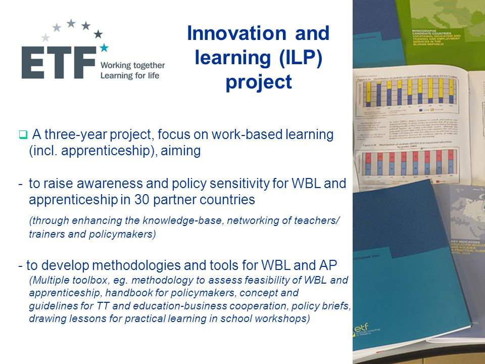 Innovation and learning (ILP) project  A three-year project, focus on work-based learning (incl. apprenticeship), aiming - to raise awareness and pol